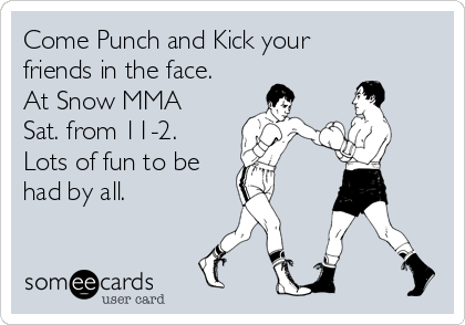 Come Punch and Kick your friends in the face. At Snow MMA Sat. from 11-2. Lots of fun to be  had by all.