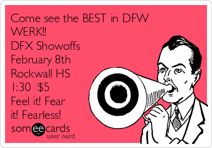 Come see the BEST in DFW WERK!! DFX Showoffs February 8th Rockwall HS 1:30  $5 Feel it! Fear it! Fearless!