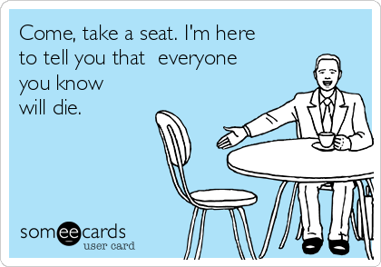 Come, take a seat. I'm here to tell you that  everyone you know will die.