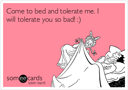 Come to bed and tolerate me. I will tolerate you so bad! :)