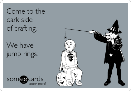 Come to the dark side of crafting.  We have jump rings.