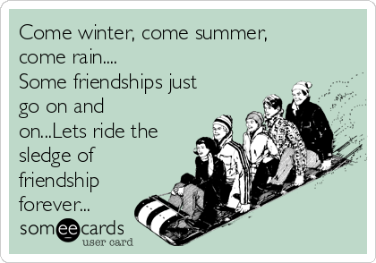 Come winter, come summer, come rain.... Some friendships just go on and on...Lets ride the sledge of friendship forever...