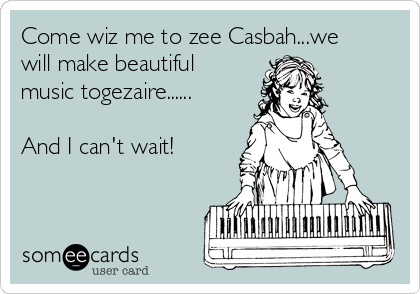 Come wiz me to zee Casbah...we will make beautiful music togezaire......  And I can't wait!