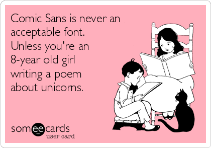 Comic Sans is never an acceptable font.   Unless you're an 8-year old girl writing a poem about unicorns.