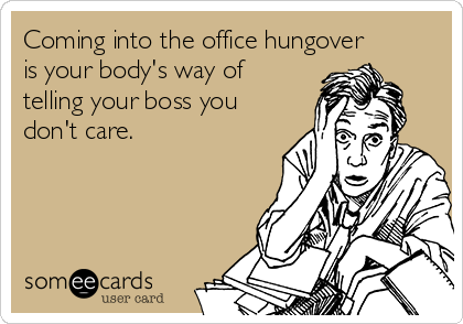 Coming into the office hungover is your body's way of telling your boss you don't care.
