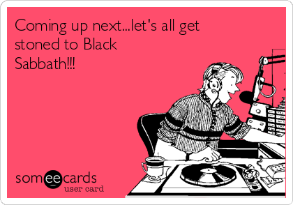 Coming up next...let's all get stoned to Black Sabbath!!!
