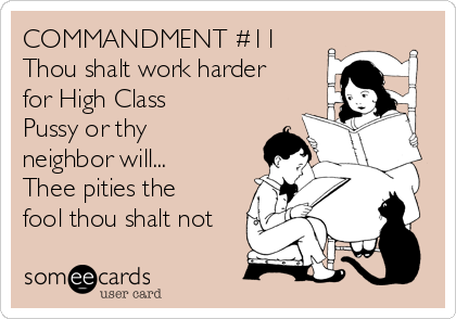 COMMANDMENT #11 Thou shalt work harder for High Class Pussy or thy neighbor will... Thee pities the fool thou shalt not