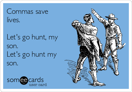 Commas save lives.  Let's go hunt, my son. Let's go hunt my son.