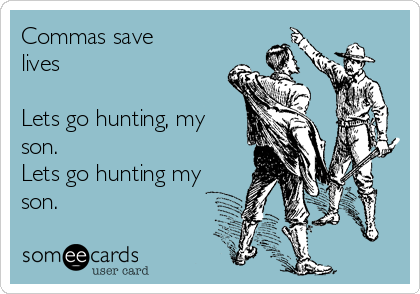 Commas save lives  Lets go hunting, my son. Lets go hunting my son.