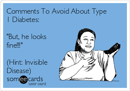 "Comments To Avoid About Type 1 Diabetes:  ""But, he looks fine!!!""  (Hint: Invisible Disease)"
