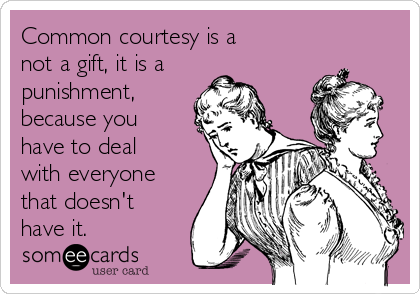 Common courtesy is a  not a gift, it is a punishment, because you have to deal with everyone that doesn't have it.