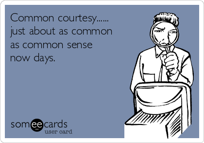 Common courtesy......  just about as common as common sense now days.