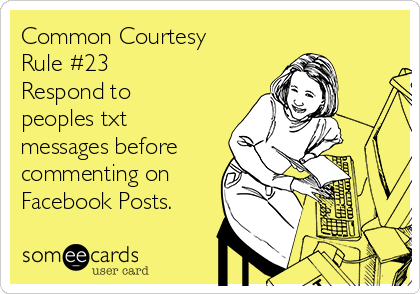 Common Courtesy Rule #23 Respond to peoples txt messages before commenting on Facebook Posts.