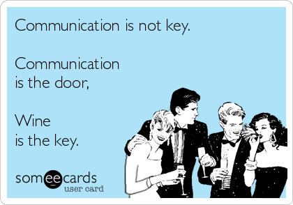 Communication is not key.  Communication is the door,  Wine  is the key.