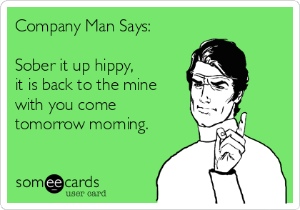 Company Man Says:  Sober it up hippy, it is back to the mine with you come tomorrow morning.