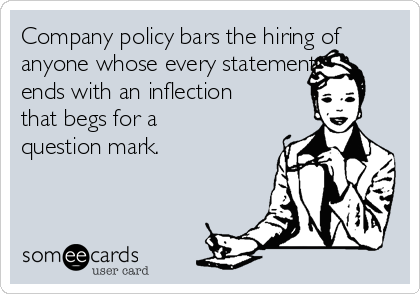 Company policy bars the hiring of anyone whose every statement ends with an inflection that begs for a question mark.