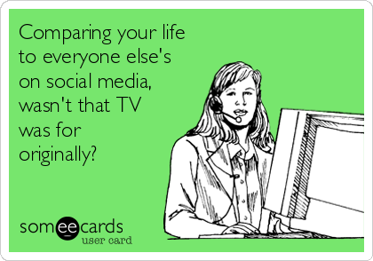 Comparing your life to everyone else's on social media, wasn't that TV was for originally?