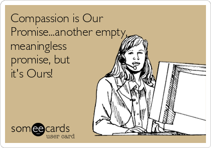 Compassion is Our Promise...another empty, meaningless promise, but it's Ours!