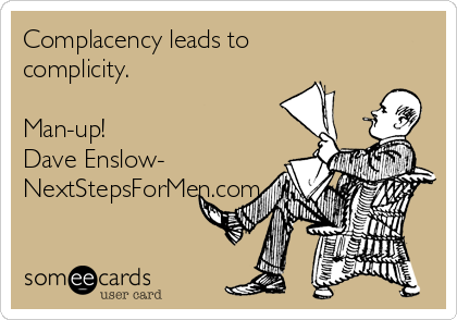 Complacency leads to complicity.  Man-up!  Dave Enslow- NextStepsForMen.com