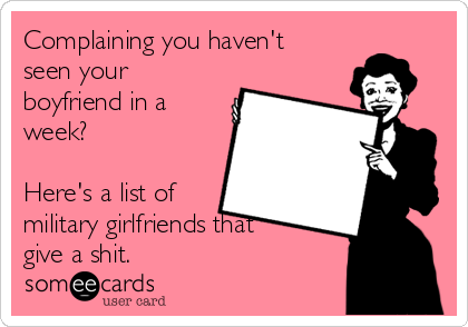 Complaining you haven't seen your boyfriend in a week?  Here's a list of military girlfriends that give a shit.