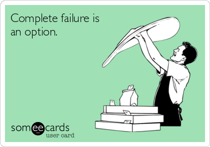 Complete failure is an option.