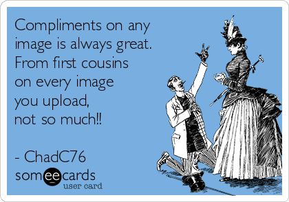 Compliments on any image is always great. From first cousins on every image you upload,  not so much!!  - ChadC76