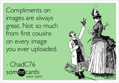 Compliments on images are always great. Not so much from first cousins on every image you ever uploaded.  - ChadC76