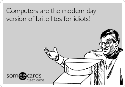 Computers are the modern day version of brite lites for idiots!