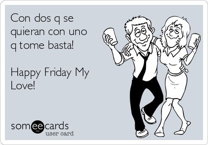Con dos q se quieran con uno q tome basta!  Happy Friday My Love!