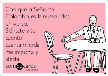 Con que la Señorita Colombia es la nueva Miss Universo. Siéntate y te cuento cuánta mierda me importa y afecta.