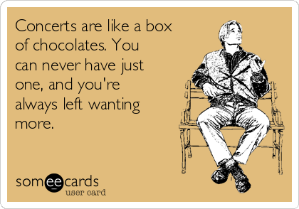 Concerts are like a box of chocolates. You can never have just one, and you're always left wanting more.