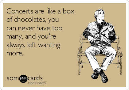 Concerts are like a box of chocolates, you can never have too many, and you're always left wanting more.