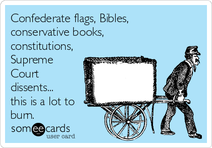 Confederate flags, Bibles, conservative books, constitutions, Supreme Court dissents... this is a lot to burn.