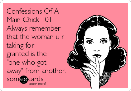 """Confessions Of A Main Chick 101 Always remember that the woman u r taking for granted is the """"one who got away"""" from another."""