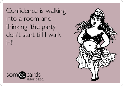 Confidence is walking into a room and thinking 'the party don't start till I walk in!'