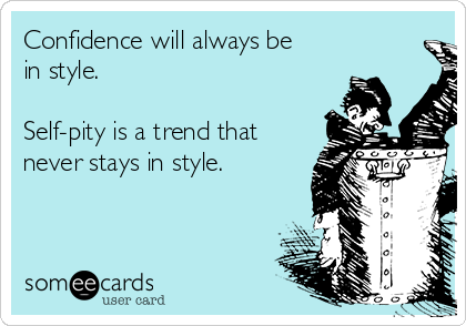 Confidence will always be in style.  Self-pity is a trend that never stays in style.