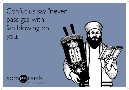 """Confucius say """"never pass gas with fan blowing on you."""""""