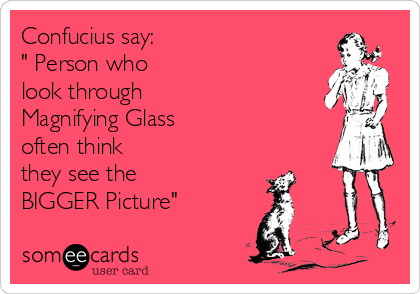 """Confucius say: """" Person who  look through Magnifying Glass  often think they see the BIGGER Picture"""""""