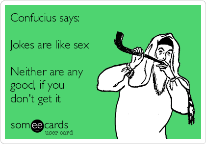 Confucius says:  Jokes are like sex  Neither are any good, if you don't get it