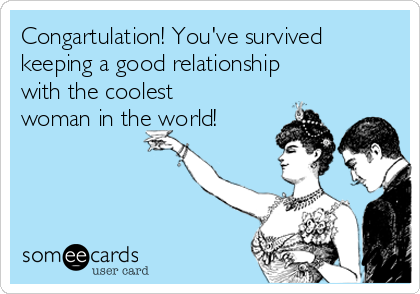 Congartulation! You've survived keeping a good relationship  with the coolest woman in the world!