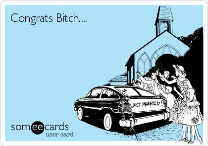 Congrats Bitch....