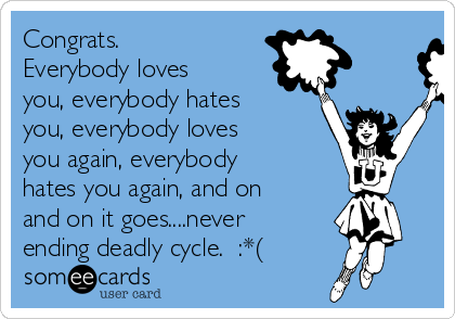 Congrats.  Everybody loves you, everybody hates you, everybody loves you again, everybody hates you again, and on and on it goes....never ending deadly cycle.  :*(
