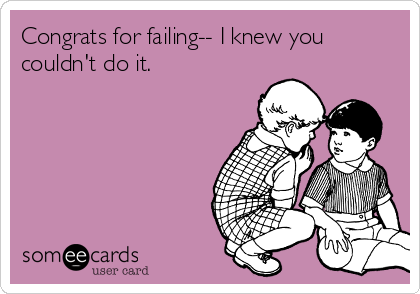 Congrats for failing-- I knew you couldn't do it.