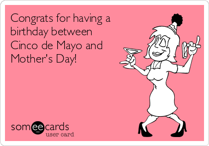 Congrats for having a birthday between  Cinco de Mayo and Mother's Day!
