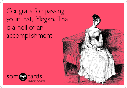 Congrats for passing your test, Megan. That is a hell of an accomplishment.