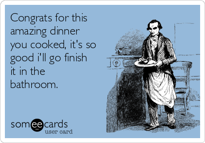 Congrats for this amazing dinner you cooked, it's so good i'll go finish it in the bathroom.