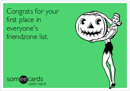 Congrats for your first place in everyone's friendzone list.