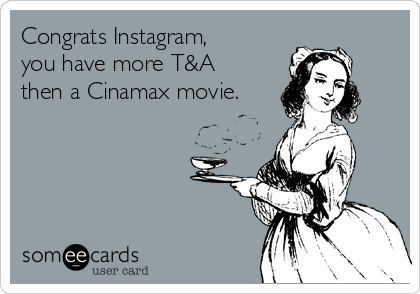 Congrats Instagram, you have more T&A then a Cinamax movie.