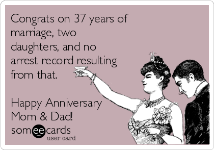 Congrats on 37 years of marriage, two daughters, and no arrest record resulting from that.  Happy Anniversary  Mom & Dad!