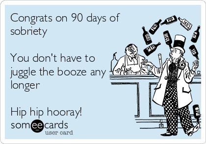 Congrats on 90 days of sobriety  You don't have to juggle the booze any longer  Hip hip hooray!
